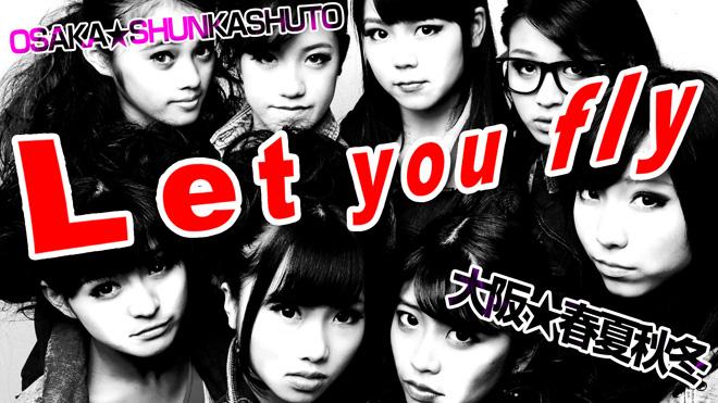 Let you fly 大阪☆春夏秋冬 さあ、飛べ!跳んでみせろっ!OSAKA☆SHUNKASHUTO