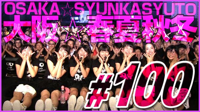 大阪☆春夏秋冬【アイドル育成 #100】伝説ライブを超えていけ!Beyond the stage! OSAKA SYUNKASHYTO #100