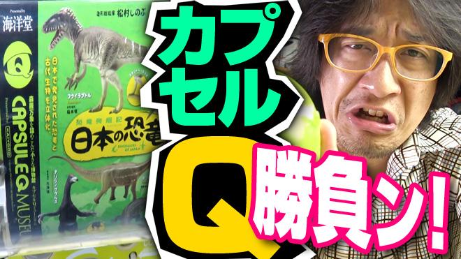 【恐竜発掘記/日本の恐竜①】勝負だぜ!【7回目】海洋堂カプセルQミュージアム