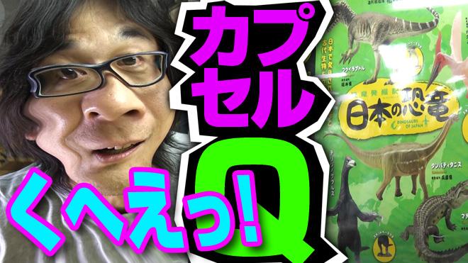 【恐竜発掘記/日本の恐竜①】まだまだ・・・か?【18回目】海洋堂カプセルQミュージアム