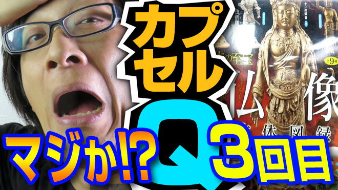 【仏像立体図録②】この流れ、断ち切りたい!【3回目】日本の至宝 海洋堂カプセルQミュージアム