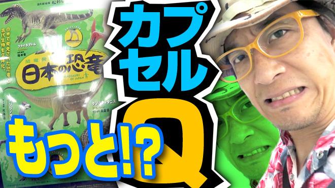 【日本の恐竜①】もっとってか?やれってか?【19回目】海洋堂カプセルQミュージアム 恐竜発掘記
