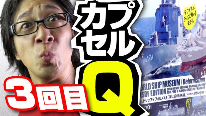 【ワールドシップデフォルメ海上自衛隊編①】いやあああー!【3回目】海洋堂カプセルQミュージアム