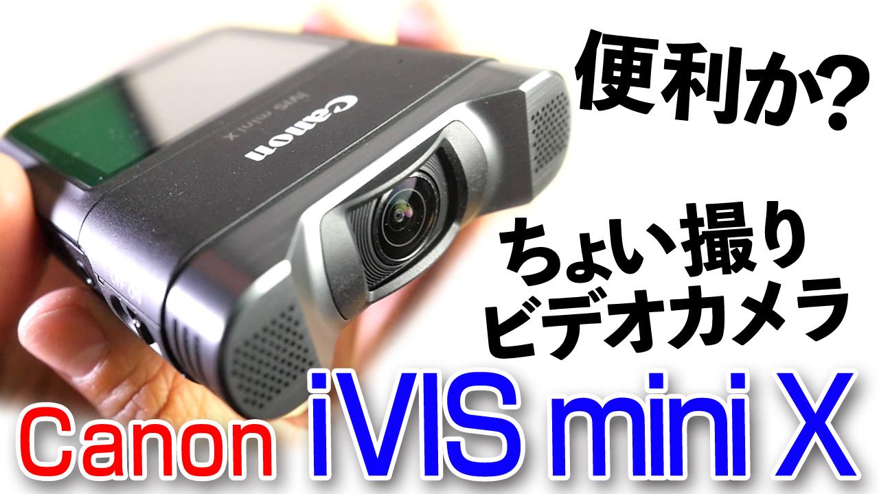 活用しがいアリます!【キヤノン iVIS mini X】ポケッタブル、ちょい撮り、バックアップに最適だぜ。